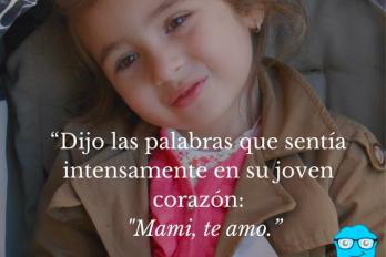Dijo las palabras que sentía intensamente en su joven corazón: Mami TE AMO.
