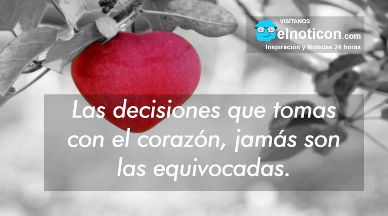 Las decisiones que tomas con el corazón, jamás son las equivocadas