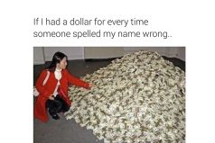 """If I had a dollar for every time someone spelled my name Wrong"""