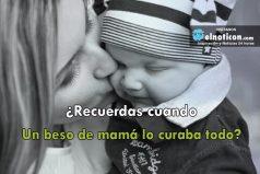 ¿Recuerdas cuando un beso de mamá lo curaba todo?