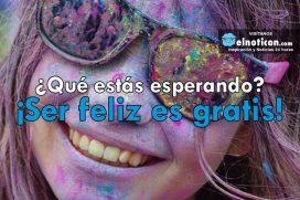 ¿Qué estás esperando? ¡Ser Feliz es gratis!