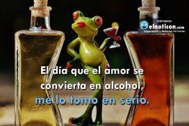 El día que el amor se convierta en alcohol, me lo tomo en serio
