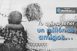 Yo quiero tener un millón de amigos…