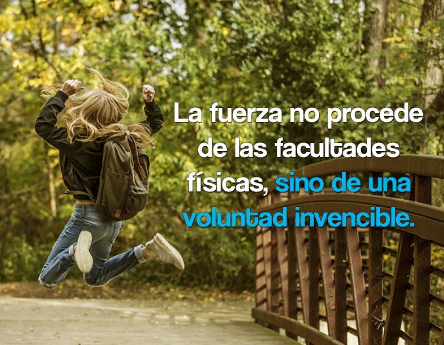 La fuerza no procede de las facultades físicas, sino de una voluntad invencible