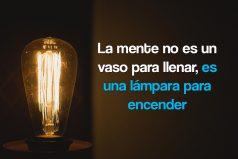 La mente no es un vaso para llenar, es una lámpara para encender