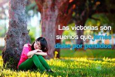Las victorias son sueños que jamás diste por perdidos