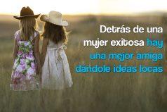 Detrás de una mujer exitosa hay una mejor amiga dándole ideas locas