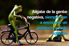 Aléjate de la gente negativa, siempre van a encontrar un problema a cada solución