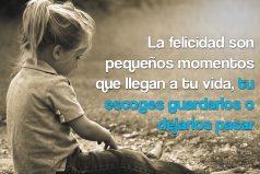 La felicidad son pequeños momentos que llegan a tu vida…