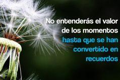 No entenderás el valor de los momentos hasta que se han convertido en recuerdos