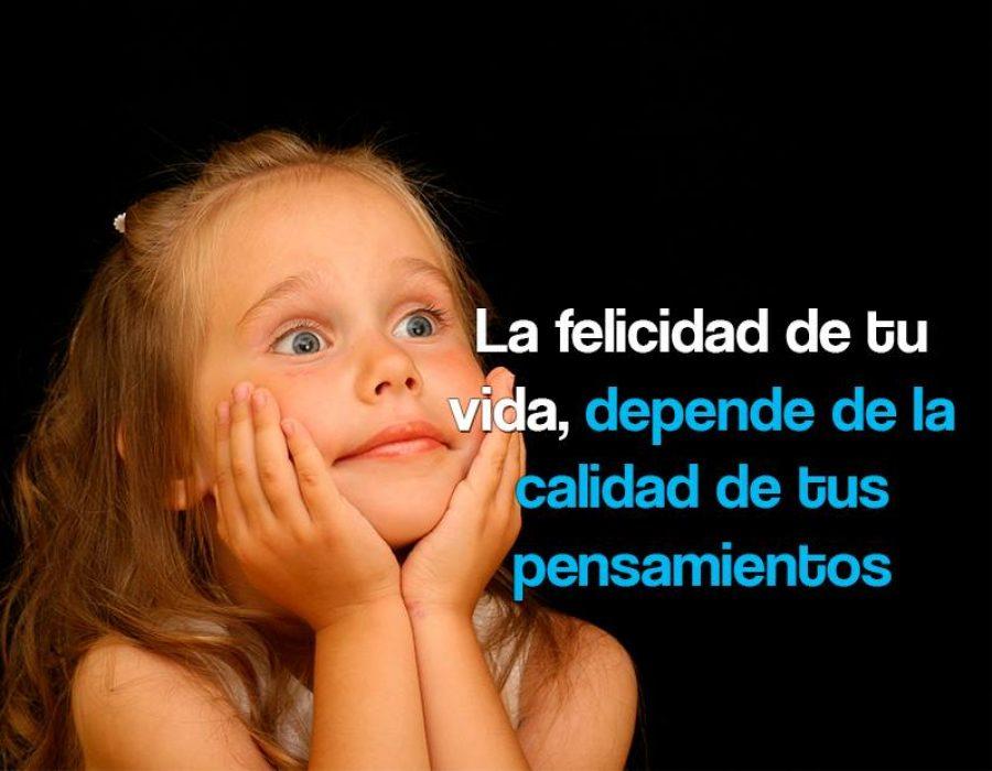 La felicidad de tu vida, depende de la calidad de tus pensamientos