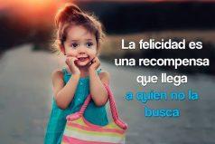 La felicidad es una recompensa que llega a quien no la busca