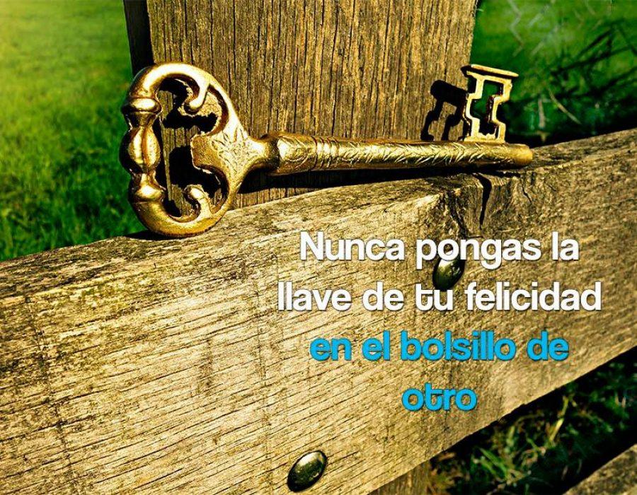 Nunca pongas la llave de tu felicidad en el bolsillo de otro