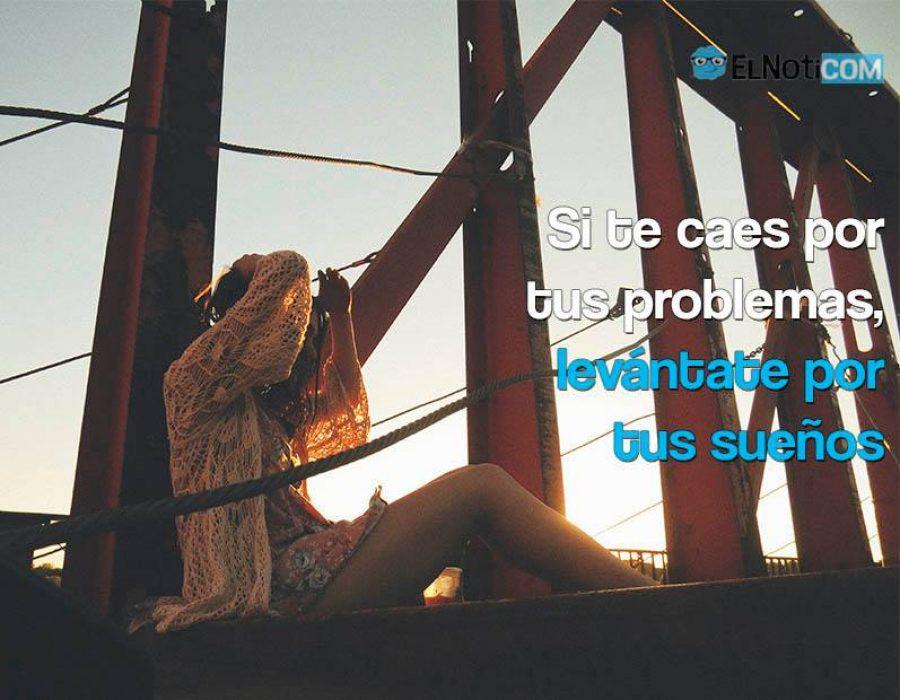 Si te caes por tus problemas, levántate por tus sueños
